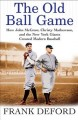 Go to record The old ball game ; how John McGraw, Christy Mathewson, an...